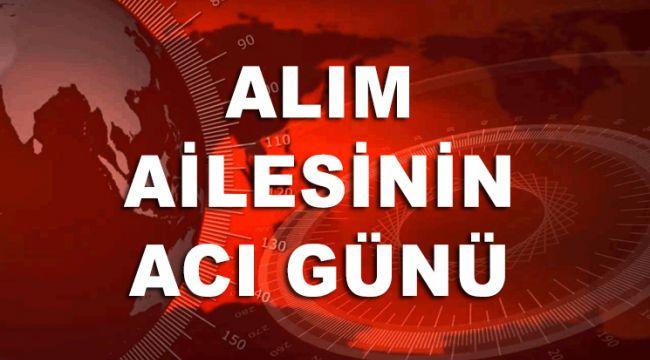 ALIM AİLESİNİN ACI GÜNÜ