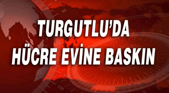 TURGUTLU'DA HÜCRE EVİNE BASKIN