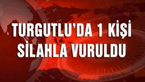TURGUTLU'DA BİR KİŞİ SİLAHLA VURULDU