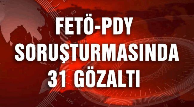 FETÖ-PDY SORUŞTURMASINDA 31 GÖZALTI