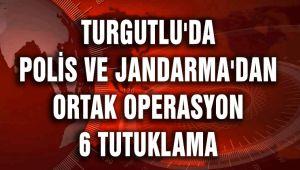 TURGUTLU'DA POLİS VE JANDARMA'DAN ORTAK OPERASYON 6 TUTUKLAMA