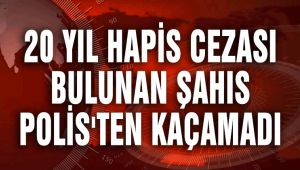 20 YIL HAPİS CEZASI BULUNAN ŞAHIS POLİS'TEN KAÇAMADI