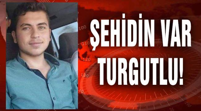 ŞEHİDİN VAR TURGUTLU!