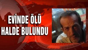 EVİNDE ÖLÜ HALDE BULUNDU