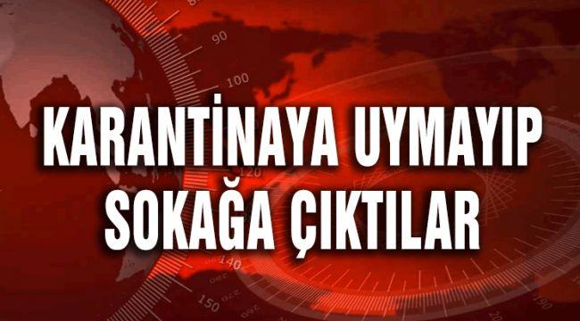 KARANTİNA'YA UYMAYIP SOKAĞA ÇIKTILAR!