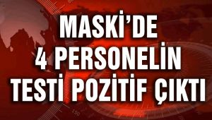 MASKİ'DE 4 PERSONEL'İN TESTİ POZİTİF ÇIKTI