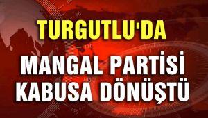 TURGUTLU'DA MANGAL PARTİSİ KABUSA DÖNÜŞTÜ