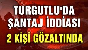 TURGUTLU'DA ŞANTAJ İDDİASI; 2 KİŞİ GÖZALTINDA