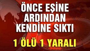 ÖNCE EŞİNE ARDINDAN KENDİNE SIKTI, 1 ÖLÜ 1 YARALI