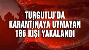 TURGUTLU'DA KARANTİNAYA UYMAYAN 186 KİŞİ YAKALANDI