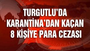 TURGUTLU'DA KARANTİNA'DAN KAÇAN 8 KİŞİ YAKALANDI
