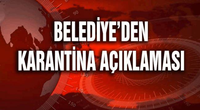 BELEDİYE'DEN KARANTİNA AÇIKLAMASI