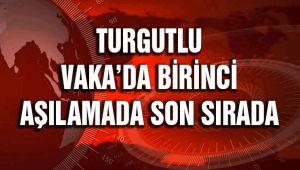 TURGUTLU VAKA'DA BİRİNCİ, AŞILAMADA SON SIRADA