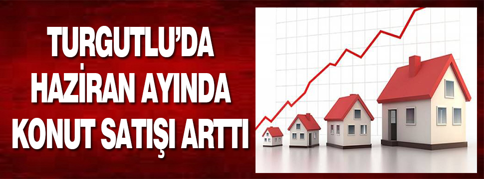 Turgutlu'da Haziran Ayında 457 Konut Satışı Oldu