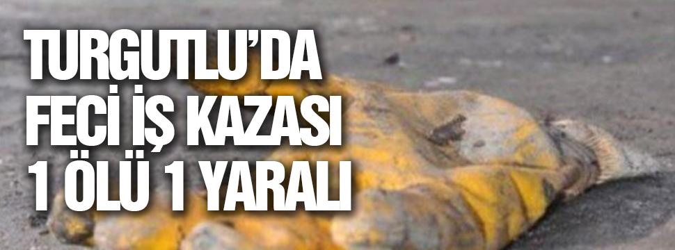 Turgutlu'da Feci İş Kazası 1 ölü 1 Yaralı