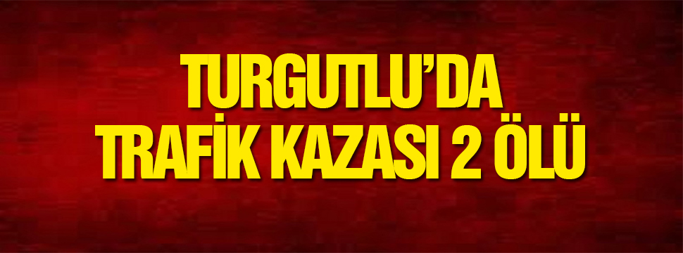 Turgutlu'da Trafik Kazası 2 ölü