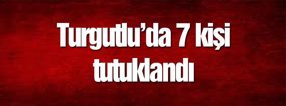 Turgutlu'da 7 Kişi Tutuklandı