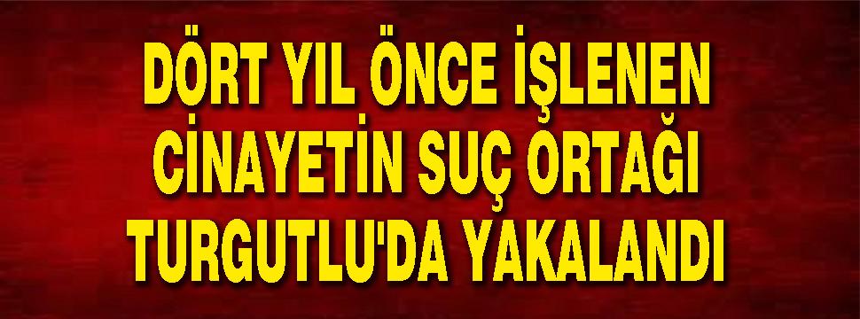 Dört Yıl önce İşlenen Cinayetin Suç Ortağı Turgutlu'da Yakalandı